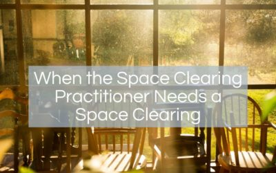 When the Space Clearing Practitioner Needs a Space Clearing